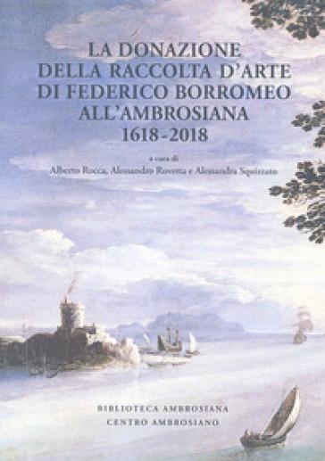 La donazione della raccolta d'arte di Federico Borromeo all'Ambrosiana 1618-2018. Ediz. illustrata - A. Rocca |