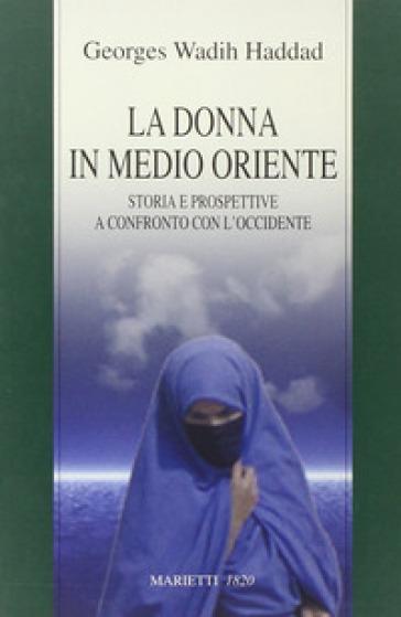 La donna in Medio Oriente. Storia e prospettive a confronto con l'Occidente - Georges Wadih Haddad   Thecosgala.com