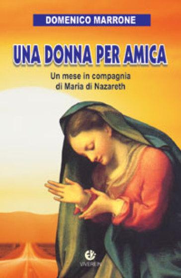 Una donna per amica. Un mese in compagnia di Maria di Nazareth - Domenico Marrone  
