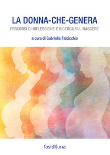 La donna che genera. Percorsi di riflessione e ricerca sul nascere - G. Falcicchio |