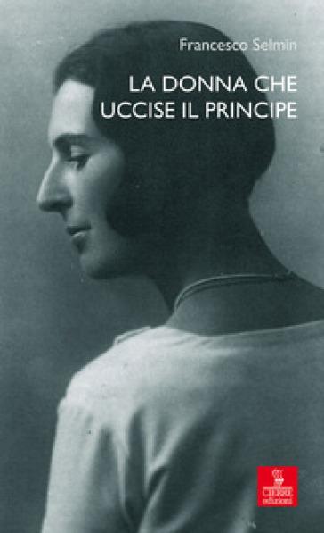 La donna che uccise il principe. Maria Antonietta Lazzarini e Luigi Alberico Trivulzio: la storia, le lettere - Francesco Selmin |