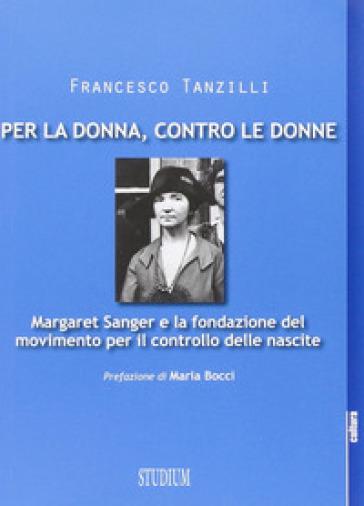 Per la donna, contro le donne. Margaret Sanger e la fondazione del movimento per il controllo delle nascite - Francesco Tanzilli |
