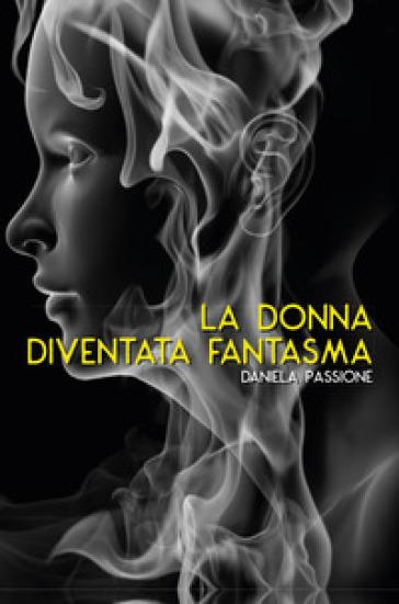 La donna diventata fantasma. 2. - Daniela Passione | Jonathanterrington.com
