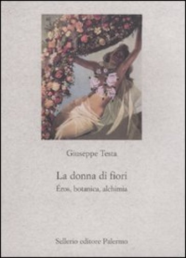La donna di fiori. Eros, botanica, alchimia - Giuseppe Testa | Ericsfund.org