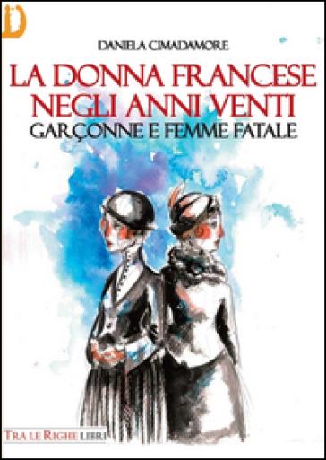 La donna francese. Garçonne e femme fatale - Daniela Cimadamore  