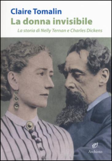 La donna invisibile. La storia di Nelly Ternan e Charles Dickens - Claire Tomalin | Thecosgala.com