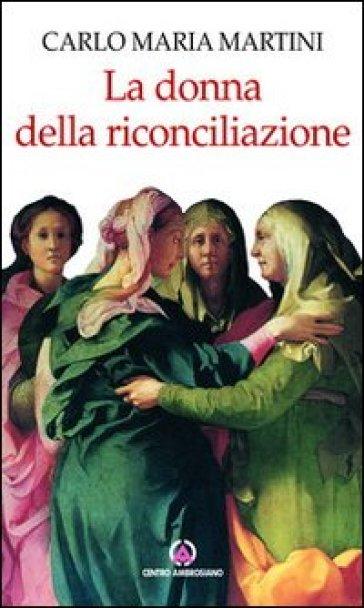 La donna della riconciliazione. Scritti sulla donna - Carlo Maria Martini  
