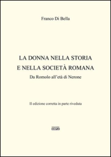 La donna nella storia e nella società romana. Da Romolo all'età di Nerone - Franco Di Bella |