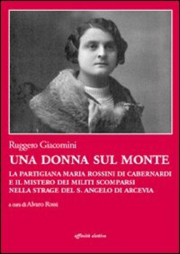 Una donna sul monte. La partigiana Maria Rossini di Cabernardi e il mistero dei militi scomparsi nella strage del S. Angelo di Arcevia - Ruggero Giacomini   Kritjur.org