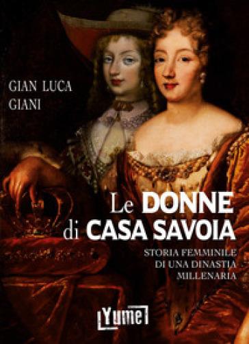 Le donne di casa Savoia. Storia femminile di una dinastia millenaria - Gian Luca Giani |
