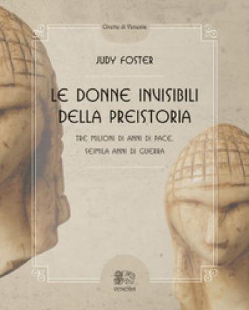 Le donne invisibili della preistoria, tre milioni di anni di pace, seimila anni di guerra - Judy Foster |