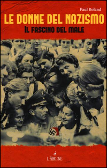 Le donne del nazismo. Il fascino del male - Paul Roland |