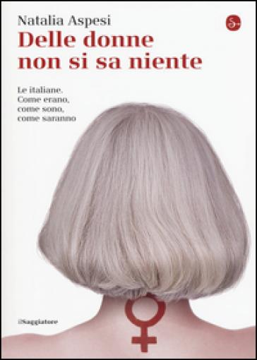 Delle donne non si sa niente. Le italiane. Come erano, come sono, come saranno - Natalia Aspesi | Rochesterscifianimecon.com