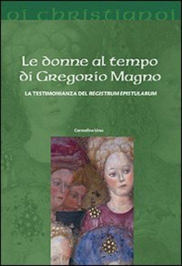 Le donne al tempo di Gregorio Magno. La testimonianza del «Registrum epistularum» - Carmelina Urso  