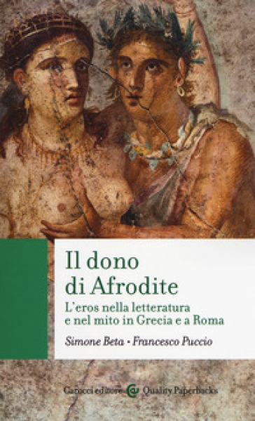 Il dono di Afrodite. L'eros nella letteratura e nel mito in Grecia e a Roma - Simone Beta |
