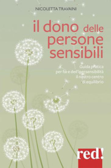 Il dono delle persone sensibili. Guida pratica per fare dell'ipersensibilità il nostro centro di equilibrio - Nicoletta Travaini |