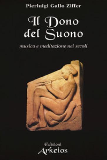 Il dono del suono. Musica e meditazione nei secoli - Pierluigi Gallo Ziffer |