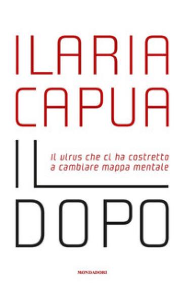 Il dopo. Il virus che ci ha costretto a cambiare mappa mentale - Ilaria Capua | Thecosgala.com