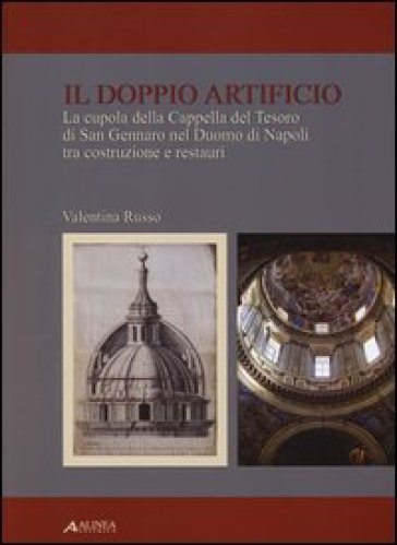 Il doppio artificio. La cupola della cappella del Tesoro di San Gennaro nel duomo di Napoli tra costruzione e restuari - Valentina Russo |