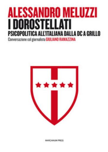 I dorostellati. Psicopolitica all'italiana dalla DC a Grillo. Conversazione col giornalista Giuliano Ramazzina - Alessandro Meluzzi |