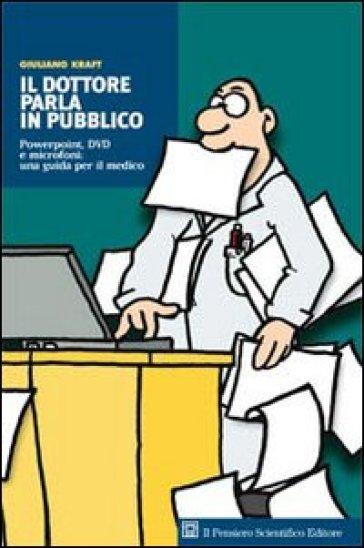 Il dottore parla in pubblico. Powerpoint, DVD e microfoni: una guida per il medico - Giuliano Kraft |