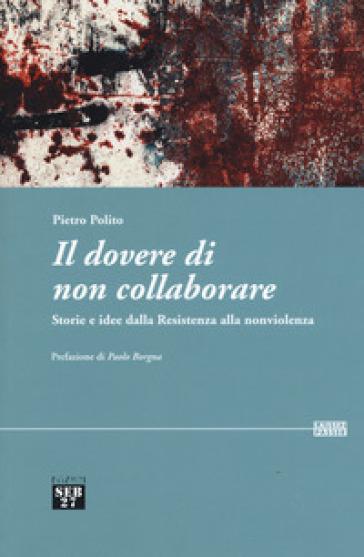 Il dovere di non collaborare. Storie e idee alla resistenza alla nonviolenza - Pietro Polito |
