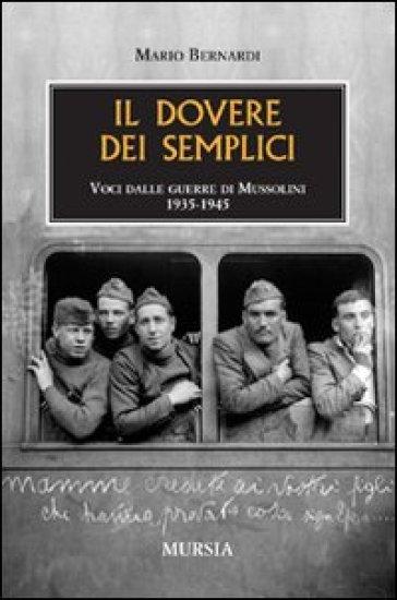 Il dovere dei semplici. Voci dalle guerre di Mussolini 1935-1945 - Mario Bernardi |