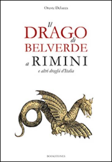 Il drago di Belverde a Rimini e altri draghi d'Italia - Oreste Delucca |