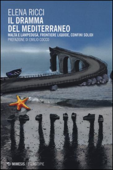 Il dramma del Mediterraneo. Malta e Lampedusa, frontiere liquide, confini solidi - Elena Ricci pdf epub