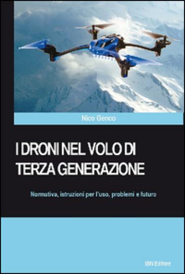 I droni nel volo di terza generazione. Normativa, istruzioni per l'uso problemi e futuro - Nico Genco |