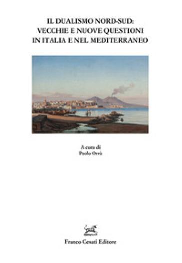 Il dualismo Nord-Sud. Vecchie e nuove questioni in Italia e nel Mediterraneo - P. Orrù |