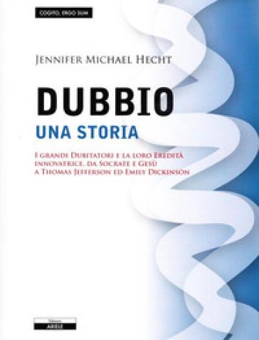 Il dubbio. Una storia. I grandi dubitatori e la loro eredità innovatrice, da Socrate e Gesù a Thomas Jefferson ed Emily Dickinson - Jennifer M. Hecht |