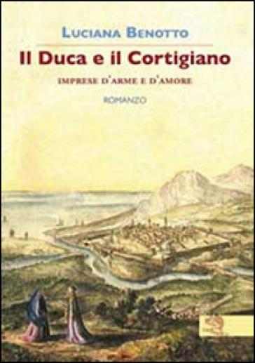 Il duca e il cortigiano. Imprese d'arme e d'amore - Luciana Benotto |