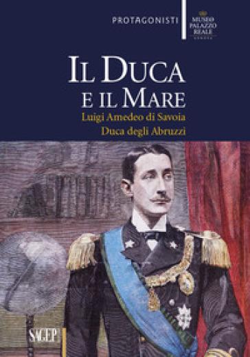 Il duca e il mare. Luigi Amedeo di Savoia duca degli Abruzzi - Luca Leoncini |
