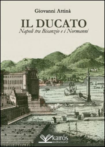 Il ducato. Napoli tra Bisanzio e i Normanni - Giovanni Attinà |