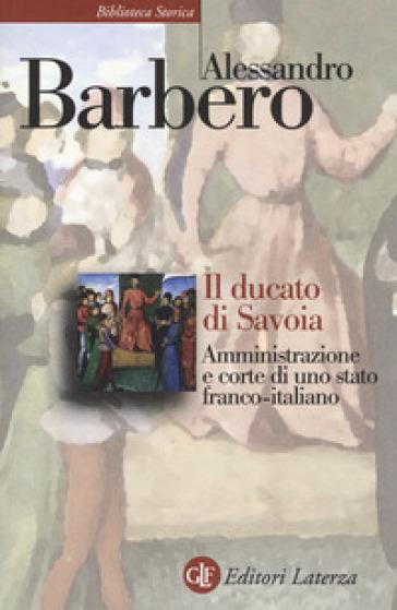 Il ducato di Savoia. Amministrazione e corte di uno stato franco-italiano - Alessandro Barbero | Rochesterscifianimecon.com