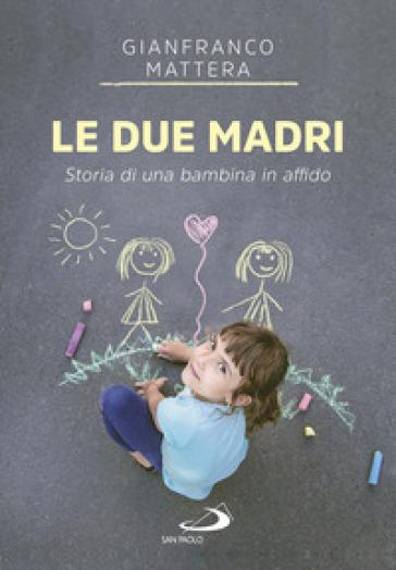 Le due madri. Storia di una bambina in affido - Gianfranco Mattera | Jonathanterrington.com