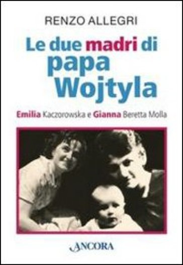 Le due «madri» di papa Wojtyla. Emilia Kaczorowska e Gianna Beretta Molla - Renzo Allegri  