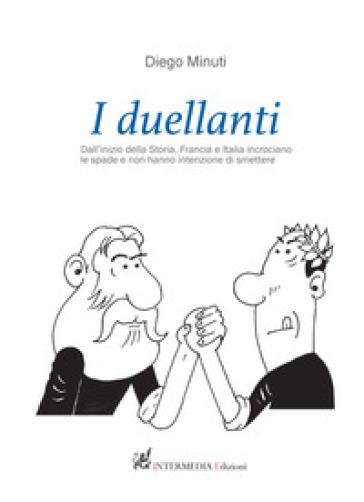 I duellanti. Dall'inizio della storia, Francia e Italia incrociano le spade e non hanno intenzione di smettere - Diego Minuti | Jonathanterrington.com