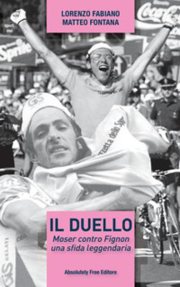 Il duello. Moser contro Fignon, una sfida leggendaria - Matteo Fontana |