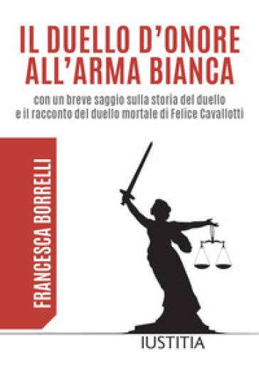 Il duello d'onore all'arma bianca con un breve saggio sulla storia del duello e il racconto del duello mortale di Felice Cavallotti - Francesca Borrelli   Kritjur.org