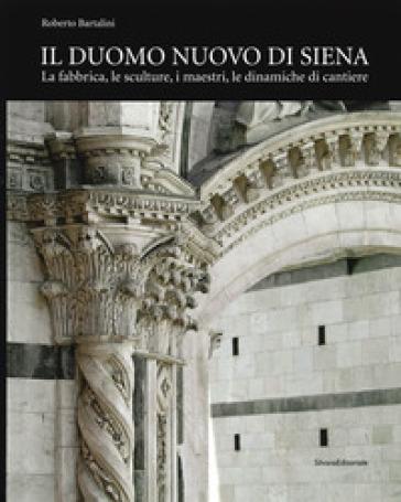 Il duomo nuovo di Siena. La fabbrica, le sculture, i maestri, le dinamiche di cantiere. Ediz. illustrata - Roberto Bartalini   Rochesterscifianimecon.com