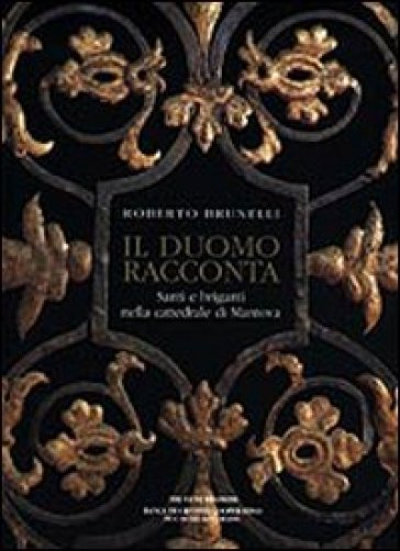 Il duomo racconta. Santi e briganti nella cattedrale di Mantova - Roberto Brunelli |