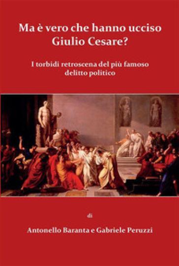Ma è vero che hanno ucciso Giulio Cesare? - Antonello Baranta |