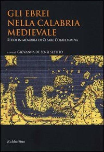 Gli ebrei nella Calabria medievale. Studi in memoria di Cesare Colafemmina - G. De Sensi Sestito pdf epub