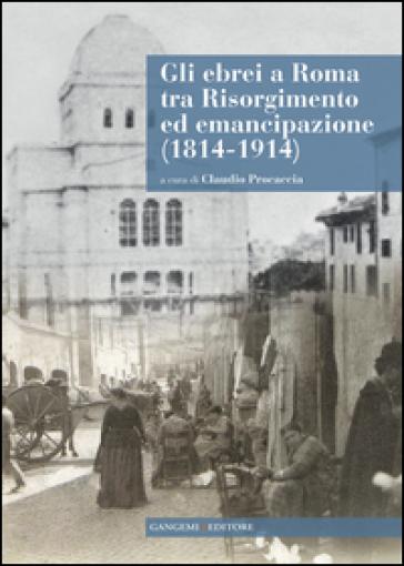 Gli ebrei a Roma tra Risorgimento ed emancipazione (1814-1914). Con CD-ROM - C. Procaccia | Kritjur.org