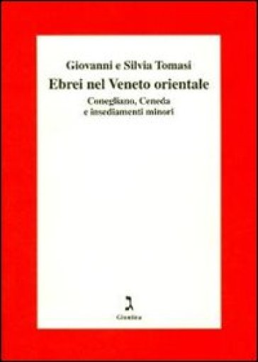 Gli ebrei del Veneto orientale. Conegliano, Ceneda e insediamenti minori - Giovanni Toma |
