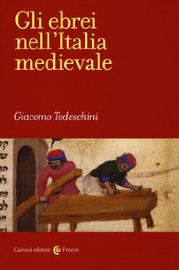 Gli ebrei nell'Italia medievale - Giacomo Todeschini |