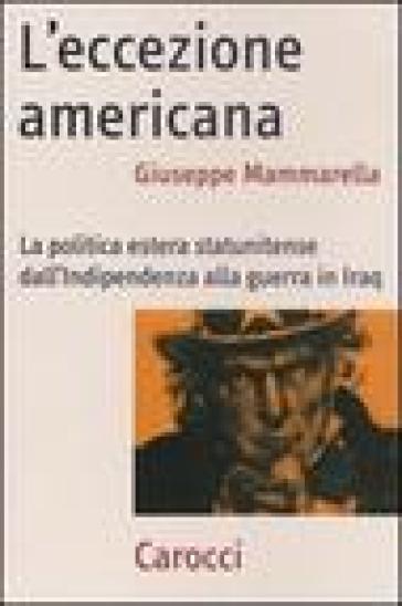 L'eccezione americana. La politica estera statunitense dall'indipendenza alla guerra in Iraq - Giuseppe Mammarella |