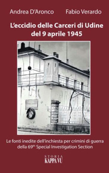 L'eccidio delle carceri di Udine del 9 aprile 1945. Le foto inedite dell'inchiesta per criminali di guerra della 69th special investigation section - Fabio Verardo |